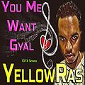 You Me Want Gyal - YellowRas - 1013 Songs