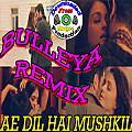 "Ae Dil Hai Mushkil | Official ""Bulleya Remix"" 
