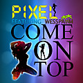 Pixel ft Wess Pahm - Come On Top
