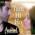 Tum Hi Ho - Aashiqui 2 - Dj Bachie Aka Vizen Carter Mix
